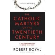 The Catholic Martyrs of the Twentieth Century by Robert Royal