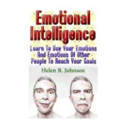 Emotional Intelligence: Learn to Use Your Emotions and Emotions of Other People to Reach Your Goals: (Emotional Mastery, Emotional Control, Ho