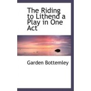 The Riding to Lithend a Play in One Act by Garden Bottemley
