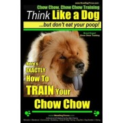 Chow Chow, Chow Chow Training - Think Like a Dog But Don't Eat Your Poop! - Breed Expert Chow Chow Training - by MR Paul Allen Pearce
