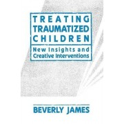 Treating Traumatized Children by Beverly James