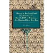 History of the Great Flood in Johnstown, Pa., May 31, 1889, by Which Over Ten Thousand Lives Were Lost by J. S. Ogilvie