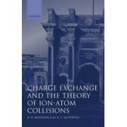 Charge Exchange and the Theory of Ion-Atom Collisions by B. H. Bransden