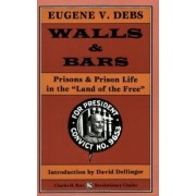 Walls & Bars: Prisons & Prison Life in the Land of the Free by Eugene V Debs