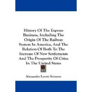 History of the Express Business, Including the Origin of the Railway System in America, and the Relation of Both to the Increase of New Settlements and the Prosperity of Cities in the United States by Alexander Lovett Stimson