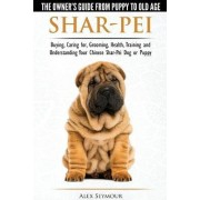Shar-Pei - The Owner S Guide from Puppy to Old Age - Choosing, Caring For, Grooming, Health, Training and Understanding Your Chinese Shar-Pei Dog by Alex Seymour
