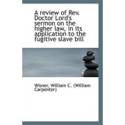 A Review of REV. Doctor Lord's Sermon on the Higher Law, in Its Application to the Fugitive Slave Bi by Wisner William C (William Carpenter)