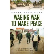Waging War to Make Peace by Susan Yoshihara