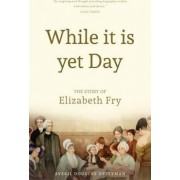While it is Yet Day: A Biography of Elizabeth Fry by Averil Douglas Opperman