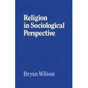 Religion in Sociological Perspective by Formerly Reader Emeritus in Sociology Bryan Wilson