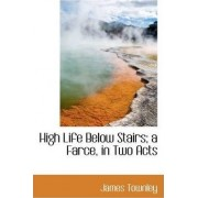 High Life Below Stairs; A Farce, in Two Acts by James Townley