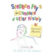 Stephen Fry's Imcomplete & Utter History of Classical Music by Stephen Fry
