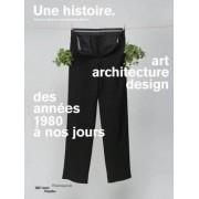 Une Histoire - Art, Architecture, Design Des Annees 1980 a Nos Jours