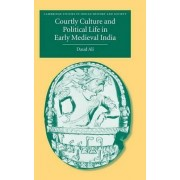 Courtly Culture and Political Life in Early Medieval India by Daud Ali