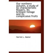 Our Northern Autumn, a Study of Its Characteristic Flowers, Its Brilliant Foliage and Its Conspicuou by Harriet L Keeler