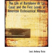 The Life of Bartolome de Las Casas and the First Leaves of American Ecclesiastical History by Louis Anthony Dutto