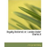 Royalty Restored; Or, London Under Charles II by J Fitzgerald Molloy