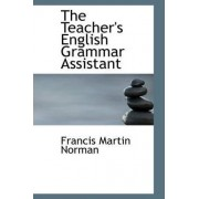 The Teacher's English Grammar Assistant by Francis Martin Norman