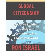 Global Citizenship-A Path to Building Identity and Community in a Globalized World by Ron Israel