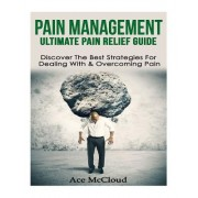 Pain Management: Ultimate Pain Relief Guide- Discover the Best Strategies for Dealing with & Overcoming Pain