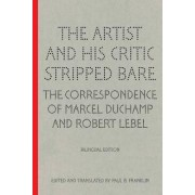 The Artist and His Critic Stripped Bare - The Correspondence of Marcel Duchamp and Robert Lebel by Paul B. Franklin