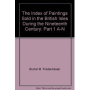 The Index of Paintings Sold in the British Isles During the Nineteenth Century: Part 1 A-N v. 4 by Burton B. Fredericksen