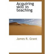 Acquiring Skill in Teaching by James R Grant
