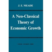 A Neo-Classical Theory of Economic Growth by James Edward Meade