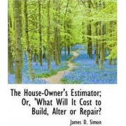 The House-Owner's Estimator; Or, 'What Will It Cost to Build, Alter or Repair? by James D Simon