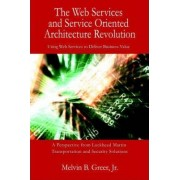 The Web Services and Service Oriented Architecture Revolution by Jr. Melvin B Greer