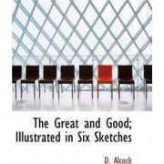 The Great and Good; Illustrated in Six Sketches by D Alcock