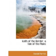 Keith of the Border, a Tale of the Plains by Randall Parrish
