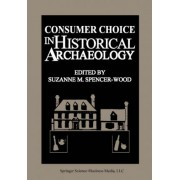 Consumer Choice in Historical Archaeology by S M Spencerwood