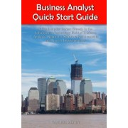 Business Analyst Quick Start Guide -- A Roadmap for Career Growth in the Information Technology Field of Business Analysis ( Related to Software Requirements and Process Improvements ) by Kamlesh Mistry