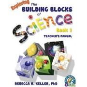 Exploring the Building Blocks of Science Book 1 Teacher's Manual by Phd Rebecca W Keller