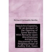 Sepulchra Exposita, or an Account of the Opening of Some Barrows by Richard Cornwallis Neville
