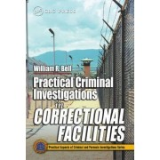 Practical Criminal Investigations in Correctional Facilities by William R. Bell