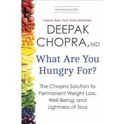 What Are You Hungry For?: The Chopra Solution to Permanent Weight Loss, Well-Being, and Lightness of Soul, Paperback