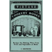 Recipes for Making Wine from Fruit and Vegetables at Home by C. Shepherd