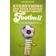 Everything You Ever Wanted to Know About Football But Were Too Afraid to Ask by Iain Macintosh