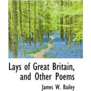 Lays of Great Britain, and Other Poems by James W Bailey