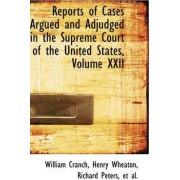 Reports of Cases Argued and Adjudged in the Supreme Court of the United States, Volume XXII by William Cranch