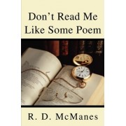Don't Read Me Like Some Poem by R D McManes