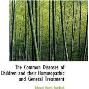 The Common Diseases of Children and Their Homopathic and General Treatment by Edward Harris Ruddock