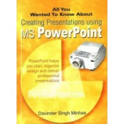 All You Wanted to Know About Creating Presentations Using MS PowerPoint by Davinder Singh Minhas