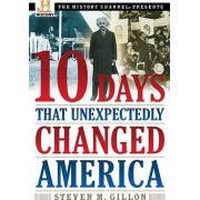 10 Days That Unexpectedly Changed America by Assistant Professor of History Steven M Gillon