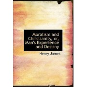 Moralism and Christianity, Or, Man's Experience and Destiny by Jr. Henry James