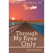 Through My Eyes Only: Book of Poems