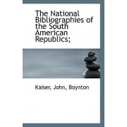 The National Bibliographies of the South American Republics; by Kaiser John Boynton