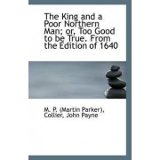 The King and a Poor Northern Man; Or, Too Good to Be True. from the Edition of 1640 by M P (Martin Parker)